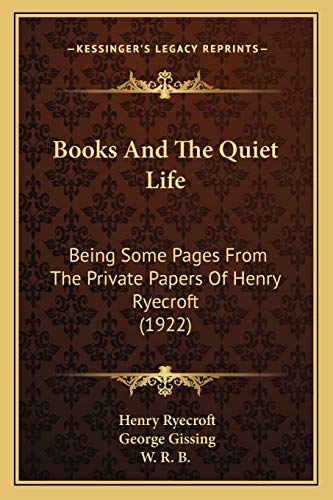 9781166564902: Books And The Quiet Life: Being Some Pages From The Private Papers Of Henry Ryecroft (1922)
