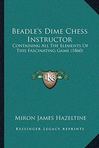 9781166567804: Beadle's Dime Chess Instructor: Containing All The Elements Of This Fascinating Game (1860)
