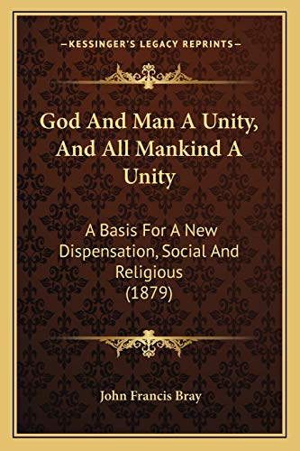 9781166571528: God And Man A Unity, And All Mankind A Unity: A Basis For A New Dispensation, Social And Religious (1879)