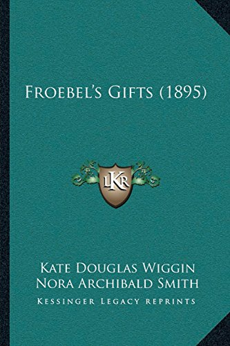 Froebel's Gifts (1895) (9781166593124) by Kate Douglas Wiggin; Nora Archibald Smith