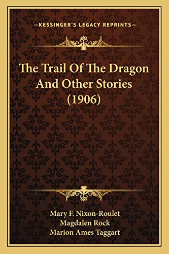 The Trail Of The Dragon And Other Stories (1906) (9781166601461) by Mary F. Nixon-Roulet; Magdalen Rock; Marion Ames Taggart