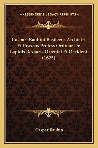 9781166608910: Caspari Bauhini Basileens Archiatri Et Praxeos Profess Ordinar De Lapidis Bezaaris Oriental Et Occident (1625) (Latin Edition)