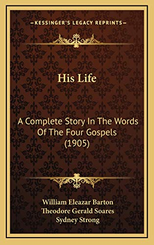 9781166647384: His Life: A Complete Story In The Words Of The Four Gospels (1905)