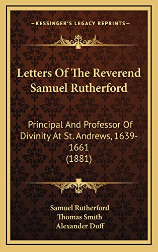 Letters Of The Reverend Samuel Rutherford: Principal And Professor Of Divinity At St. Andrews, 1639-1661 (1881) (1166676498) by Samuel Rutherford