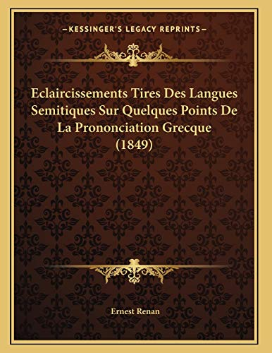 Eclaircissements Tires Des Langues Semitiques Sur Quelques Points De La Prononciation Grecque (1849) (French Edition) (9781166686017) by Ernest Renan