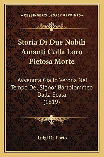 Storia Di Due Nobili Amanti Colla Loro Pietosa Morte: Avvenuta Gia In Verona Nel Tempo Del Signor Bartolommeo Dalla Scala (1819) (Italian Edition) (1166696227) by Da Porto, Luigi