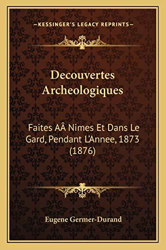 9781166725167: Decouvertes Archeologiques: Faites AÂ Nimes Et Dans Le Gard, Pendant L'Annee, 1873 (1876) (French Edition)