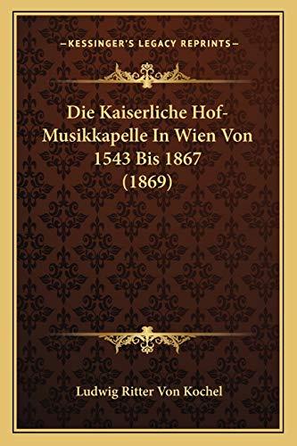 Die Kaiserliche Hof-Musikkapelle In Wien Von 1543 Bis 1867 (1869) (German Edition) (1166729931) by Kochel, Ludwig Ritter Von