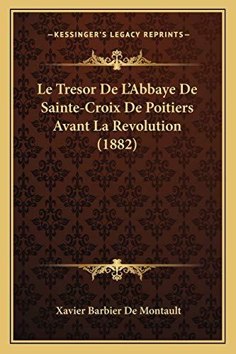 Le Tresor de L'Abbaye de Sainte-Croix de Poitiers Avant La Revolution (1882) [Broché] [Sep 10, 2010] De Montault, Xavier Barbier