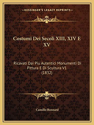 9781166785819: Costumi Dei Secoli XIII, XIV E XV: Ricavati Dai Piu Autentici Monumenti Di Pittura E Di Scultura V1 (1832) (Italian Edition)
