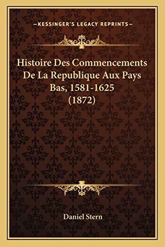 Histoire Des Commencements De La Republique Aux Pays Bas, 1581-1625 (1872) (French Edition) (1166787133) by Daniel Stern