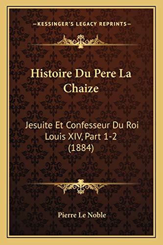9781166793982: Histoire Du Pere La Chaize: Jesuite Et Confesseur Du Roi Louis XIV, Part 1-2 (1884) (French Edition)