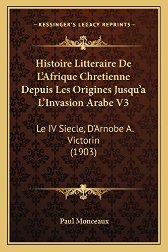 9781166798550: Histoire Litteraire de L'Afrique Chretienne Depuis Les Origines Jusqu'a L'Invasion Arabe V3: Le IV Siecle, D'Arnobe A. Victorin (1903)