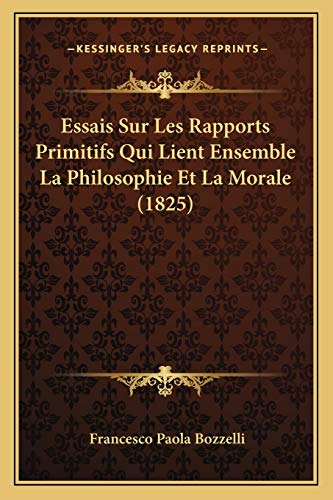9781166799014: Essais Sur Les Rapports Primitifs Qui Lient Ensemble La Philosophie Et La Morale (1825) (French Edition)