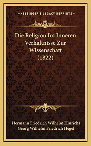 Die Religion Im Inneren Verhaltnisse Zur Wissenschaft (1822) (German Edition) (1166849929) by Hermann Friedrich Wilhelm Hinrichs; Georg Wilhelm Friedrich Hegel