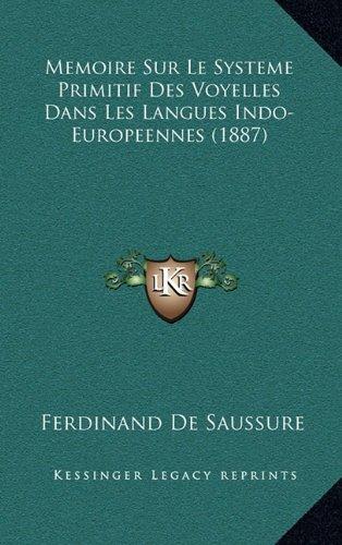 Memoire Sur Le Systeme Primitif Des Voyelles Dans Les Langues Indo-Europeennes (1887) (French Edition) (1166851346) by Ferdinand De Saussure