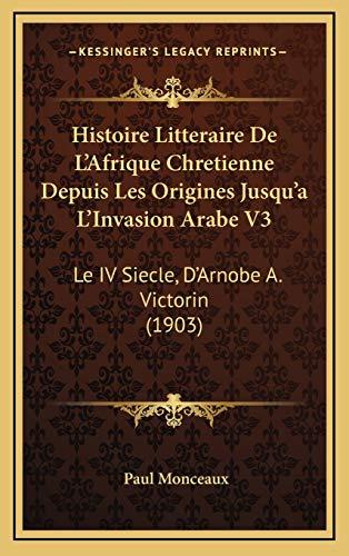 9781166887445: Histoire Litteraire de L'Afrique Chretienne Depuis Les Origines Jusqu'a L'Invasion Arabe V3: Le IV Siecle, D'Arnobe A. Victorin (1903)