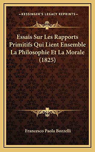 9781166887889: Essais Sur Les Rapports Primitifs Qui Lient Ensemble La Philosophie Et La Morale (1825) (French Edition)