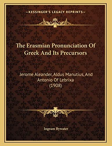 9781166907846: The Erasmian Pronunciation Of Greek And Its Precursors: Jerome Aleander, Aldus Manutius, And Antonio Of Lebrixa (1908)