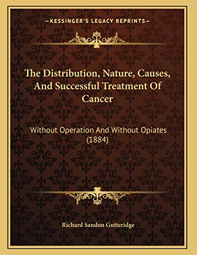 9781166911867: The Distribution, Nature, Causes, And Successful Treatment Of Cancer: Without Operation And Without Opiates (1884)