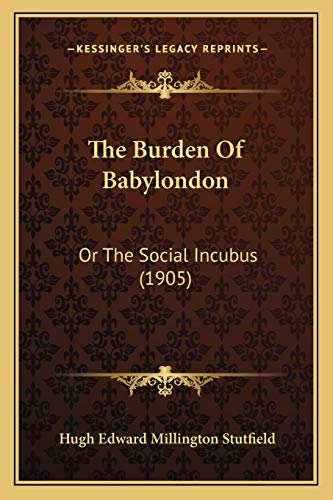 9781166932916: The Burden of Babylondon: Or the Social Incubus (1905)