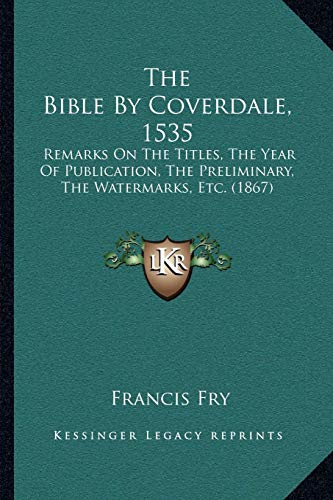 9781166935184: The Bible By Coverdale, 1535: Remarks On The Titles, The Year Of Publication, The Preliminary, The Watermarks, Etc. (1867)