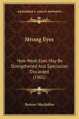 9781166949082: Strong Eyes: How Weak Eyes May Be Strengthened And Spectacles Discarded (1901)