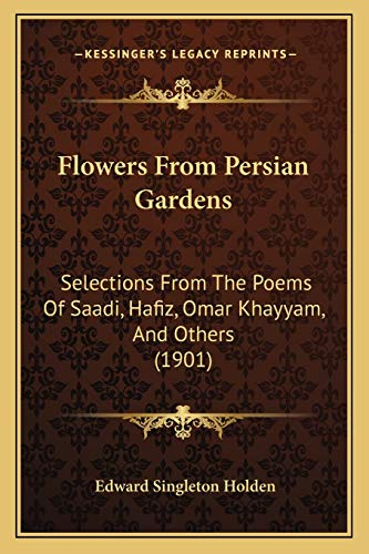 9781166961336: Flowers From Persian Gardens: Selections From The Poems Of Saadi, Hafiz, Omar Khayyam, And Others (1901)