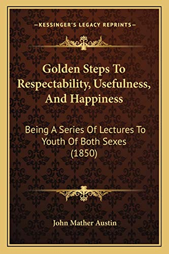 9781166982140: Golden Steps To Respectability, Usefulness, And Happiness: Being A Series Of Lectures To Youth Of Both Sexes (1850)