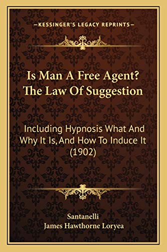 9781166983956: Is Man A Free Agent? The Law Of Suggestion: Including Hypnosis What And Why It Is, And How To Induce It (1902)