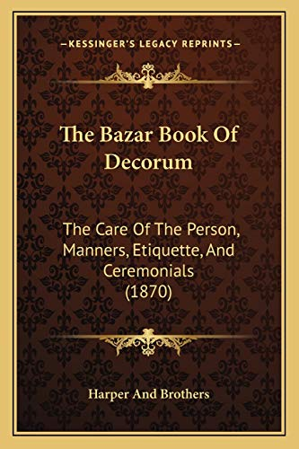 The Bazar Book Of Decorum: The Care Of The Person, Manners, Etiquette, And Ceremonials (1870) (9781166990589) by Harper And Brothers