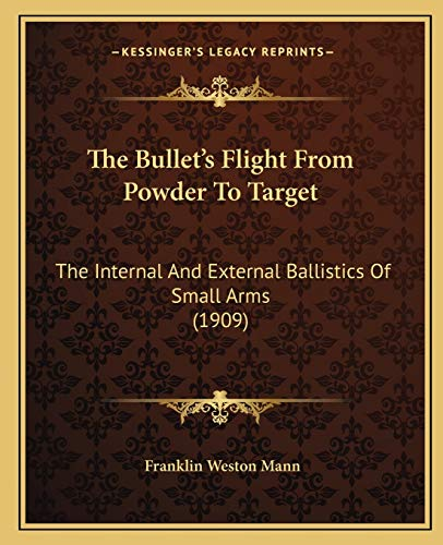 9781167012549: The Bullet's Flight From Powder To Target: The Internal And External Ballistics Of Small Arms (1909)