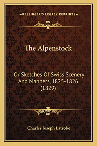 9781167013591: The Alpenstock: Or Sketches Of Swiss Scenery And Manners, 1825-1826 (1829)