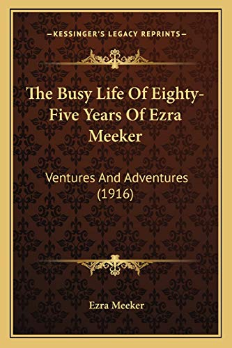 9781167015441: The Busy Life Of Eighty-Five Years Of Ezra Meeker: Ventures And Adventures (1916)