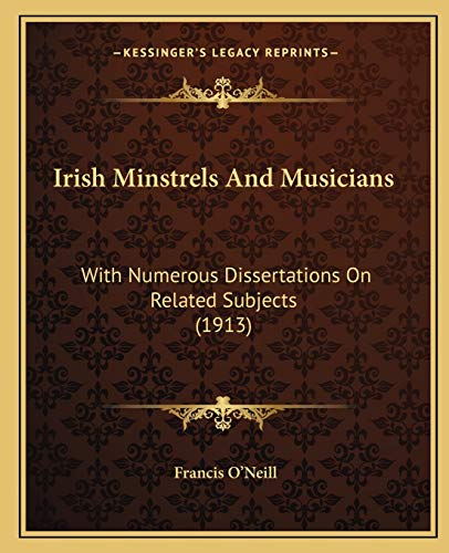 Irish Minstrels And Musicians: With Numerous Dissertations On Related Subjects (1913): O'Neill, ...