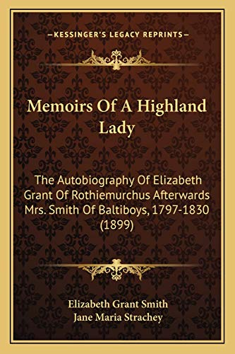 9781167023781: Memoirs of a Highland Lady: The Autobiography of Elizabeth Grant of Rothiemurchus Afterwards Mrs. Smith of Baltiboys, 1797-1830 (1899)