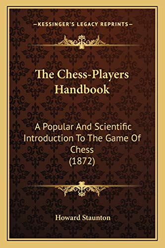 The Chess-Players Handbook: A Popular And Scientific Introduction To The Game Of Chess (1872) (1167024850) by Howard Staunton