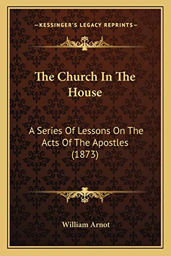 9781167025976: The Church in the House: A Series of Lessons on the Acts of the Apostles (1873)
