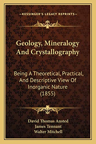 9781167027857: Geology, Mineralogy And Crystallography: Being A Theoretical, Practical, And Descriptive View Of Inorganic Nature (1855)