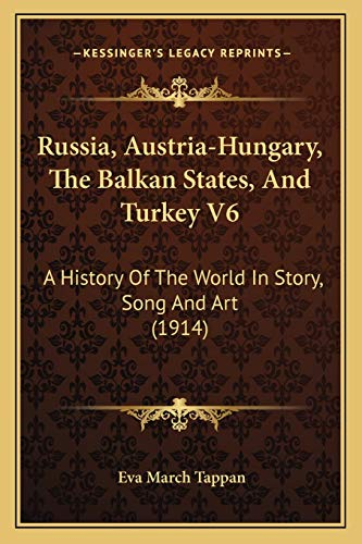 Russia, Austria-Hungary, The Balkan States, And Turkey V6: A History Of The World In Story, Song And Art (1914) (9781167028809) by Eva March Tappan
