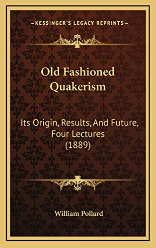 9781167058868: Old Fashioned Quakerism: Its Origin, Results, And Future, Four Lectures (1889)
