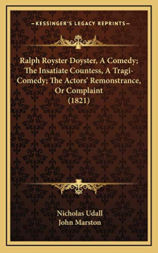 Ralph Royster Doyster, A Comedy; The Insatiate Countess, A Tragi-Comedy; The Actors' Remonstrance, Or Complaint (1821) (1167087496) by Udall, Nicholas; Marston, John