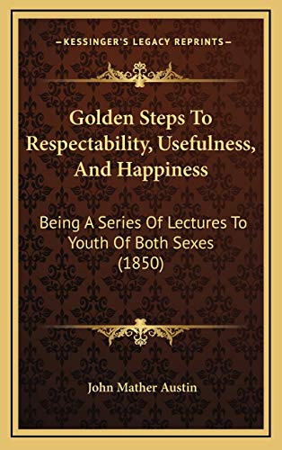 9781167095573: Golden Steps To Respectability, Usefulness, And Happiness: Being A Series Of Lectures To Youth Of Both Sexes (1850)