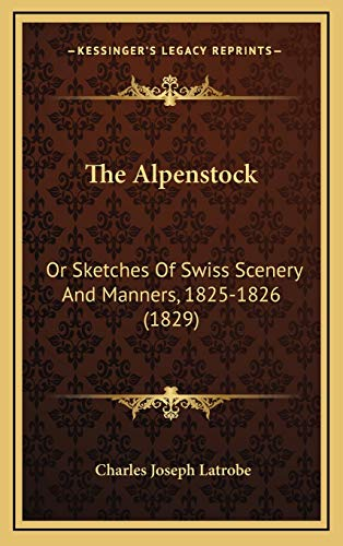 9781167129841: The Alpenstock: Or Sketches Of Swiss Scenery And Manners, 1825-1826 (1829)