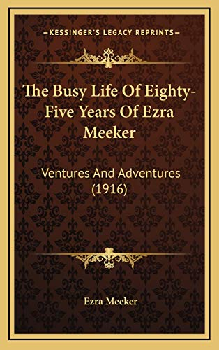 9781167131844: The Busy Life Of Eighty-Five Years Of Ezra Meeker: Ventures And Adventures (1916)