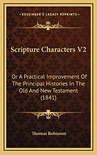 Scripture Characters V2: Or A Practical Improvement Of The Principal Histories In The Old And New Testament (1841) (1167146654) by Thomas Robinson