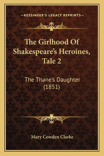 The Girlhood Of Shakespeare's Heroines, Tale 2: The Thane's Daughter (1851) (9781167176722) by Mary Cowden Clarke