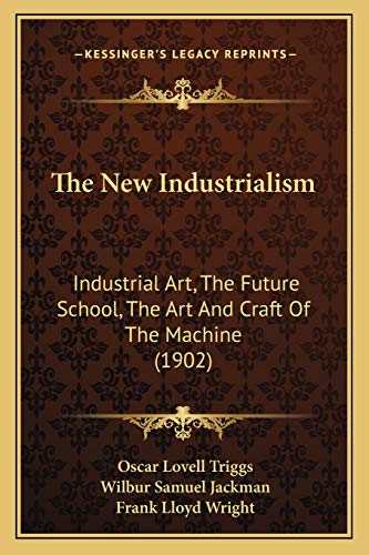 The New Industrialism: Industrial Art, The Future School, The Art And Craft Of The Machine (1902) (1167194926) by Oscar Lovell Triggs; Wilbur Samuel Jackman; Frank Lloyd Wright