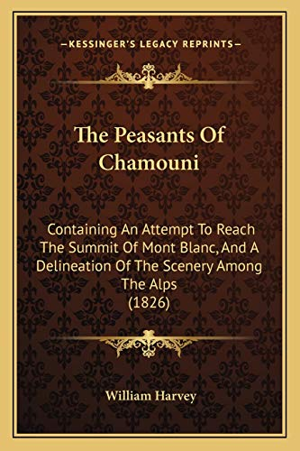 The Peasants Of Chamouni: Containing An Attempt To Reach The Summit Of Mont Blanc, And A Delineation Of The Scenery Among The Alps (1826) (1167197496) by Harvey, William