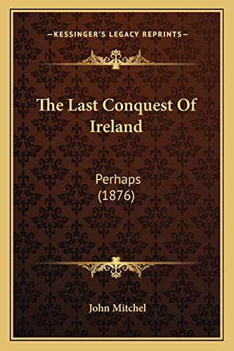 9781167204197: The Last Conquest Of Ireland: Perhaps (1876)